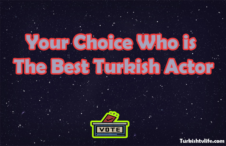 Your Choice Who is the Best Turkish Actor